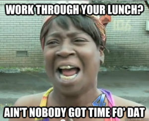 Ain't no one got time to work through lunch
