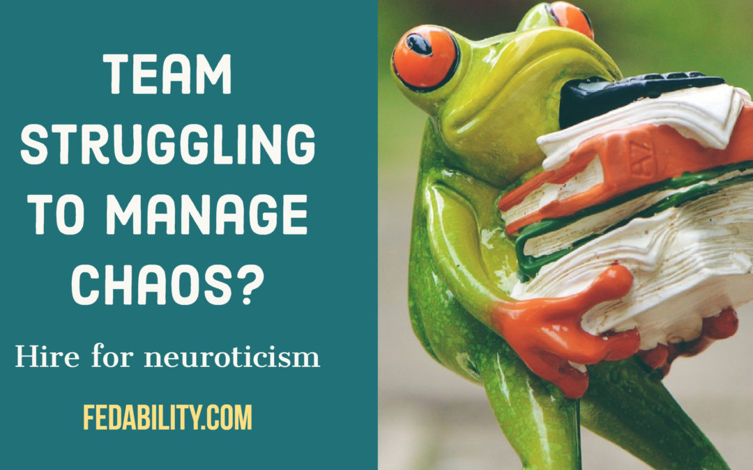 Team struggling to manage chaos? Hire for neuroticism.