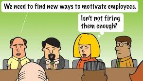 Find new ways to motivate employees. Is firing them not enough?