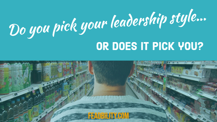 Do you pick your leadership style, or does it pick you?